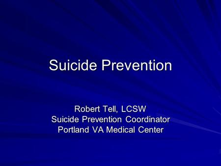Suicide Prevention Robert Tell, LCSW Suicide Prevention Coordinator Portland VA Medical Center.