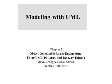 Modeling with UML Chapter 2 Object-Oriented Software Engineering: Using UML, Patterns, and Java, 2 nd Edition By B. Bruegge and A. Dutoit Prentice Hall,