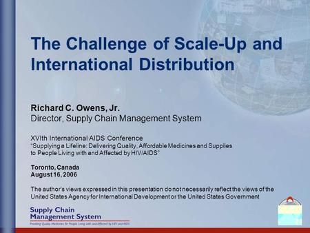 The Challenge of Scale-Up and International Distribution Richard C. Owens, Jr. Director, Supply Chain Management System XVIth International AIDS Conference.