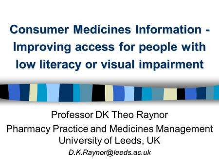 Consumer Medicines Information - Improving access for people with low literacy or visual impairment Professor DK Theo Raynor Pharmacy Practice and Medicines.