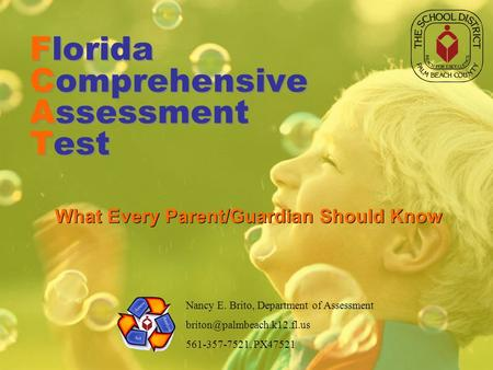 Florida Comprehensive Assessment Test What Every Parent/Guardian Should Know Nancy E. Brito, Department of Assessment 561-357-7521,