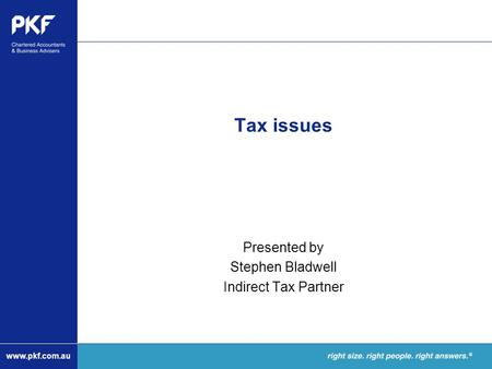 Www.pkf.com.au Tax issues Presented by Stephen Bladwell Indirect Tax Partner.