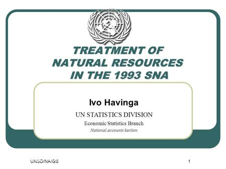 UNSD/NA/GS1 TREATMENT OF NATURAL RESOURCES IN THE 1993 SNA UNSD/NA/GS1 Ivo Havinga UN STATISTICS DIVISION Economic Statistics Branch National Accounts.