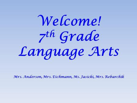 Welcome! 7 th Grade Language Arts Mrs. Anderson, Mrs. Eichmann, Ms. Jasicki, Mrs. Rebarchik.