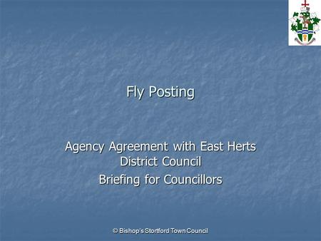 © Bishop's Stortford Town Council Fly Posting Agency Agreement with East Herts District Council Briefing for Councillors.