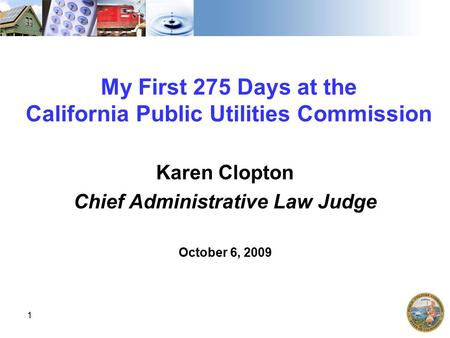 1 My First 275 Days at the California Public Utilities Commission Karen Clopton Chief Administrative Law Judge October 6, 2009.
