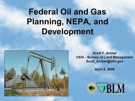 1 Federal Oil and Gas Planning, NEPA, and Development Scott F. Archer USDI - Bureau of Land Management April 8, 2009.