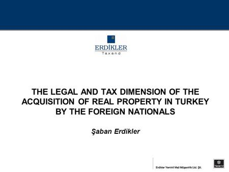THE LEGAL AND TAX DIMENSION OF THE ACQUISITION OF REAL PROPERTY IN TURKEY BY THE FOREIGN NATIONALS Şaban Erdikler.