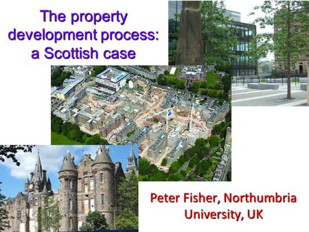 The property development process: a Scottish case Peter Fisher, Northumbria University, UK.
