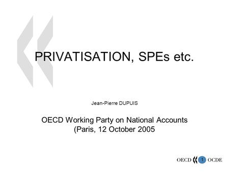 1 PRIVATISATION, SPEs etc. Jean-Pierre DUPUIS OECD Working Party on National Accounts (Paris, 12 October 2005.