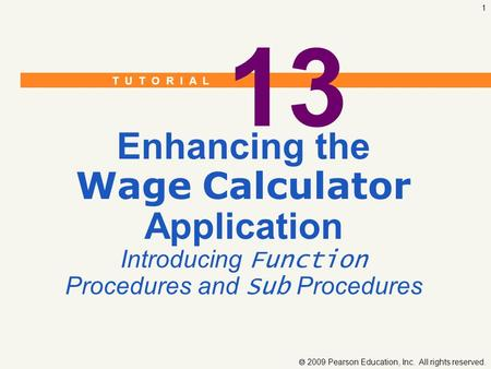T U T O R I A L  2009 Pearson Education, Inc. All rights reserved. 1 13 Enhancing the Wage Calculator Application Introducing Function Procedures and.