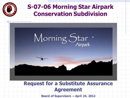 S-07-06 Morning Star Airpark Conservation Subdivision Request for a Substitute Assurance Agreement Board of Supervisors – April 24, 2012.