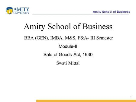 Amity School of Business 1 Amity School of Business BBA (GEN), IMBA, M&S, F&A- III Semester Module-III Sale of Goods Act, 1930 Swati Mittal.