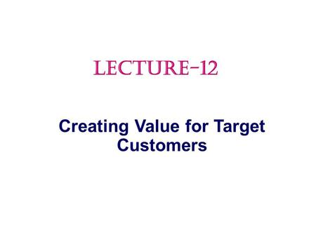 Creating Value for Target Customers LECTURE-12.  Market Targeting  Differentiation and Positioning Topic Outline.