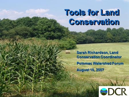 Tools for Land Conservation Sarah Richardson, Land Conservation Coordinator Potomac Watershed Forum August 10, 2007.