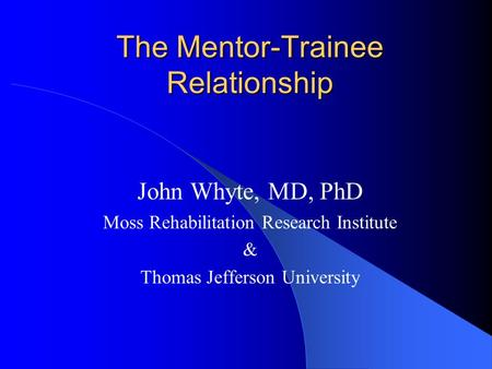 The Mentor-Trainee Relationship John Whyte, MD, PhD Moss Rehabilitation Research Institute & Thomas Jefferson University.