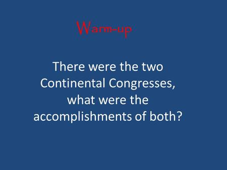 Warm-up There were the two Continental Congresses, what were the accomplishments of both?