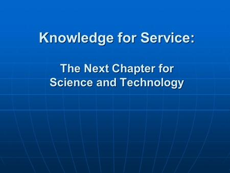 Knowledge for Service: The Next Chapter for Science and Technology.