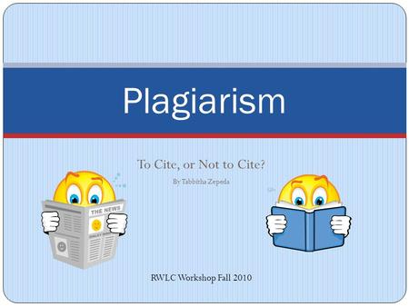To Cite, or Not to Cite? By Tabbitha Zepeda Plagiarism RWLC Workshop Fall 2010.