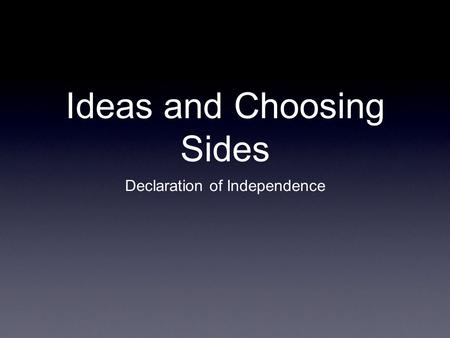 Ideas and Choosing Sides Declaration of Independence.
