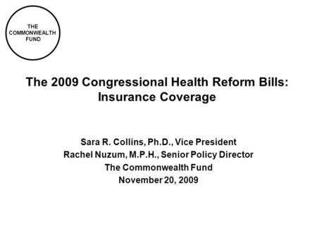 THE COMMONWEALTH FUND The 2009 Congressional Health Reform Bills: Insurance Coverage Sara R. Collins, Ph.D., Vice President Rachel Nuzum, M.P.H., Senior.