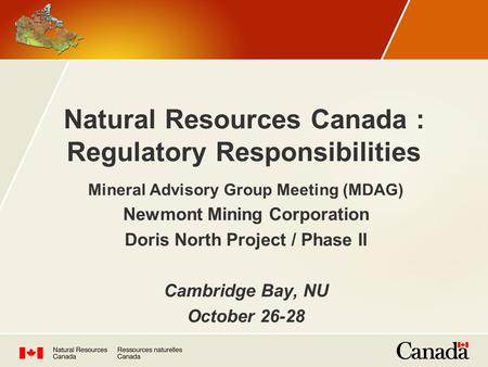 Natural Resources Canada : Regulatory Responsibilities Mineral Advisory Group Meeting (MDAG) Newmont Mining Corporation Doris North Project / Phase II.