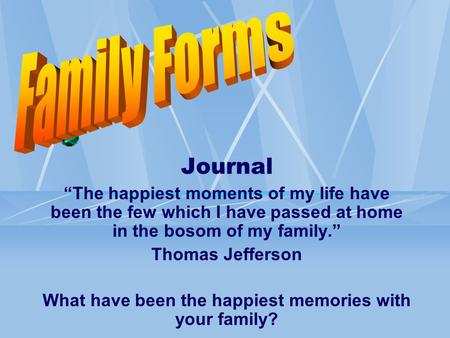 "Journal ""The happiest moments of my life have been the few which I have passed at home in the bosom of my family."" Thomas Jefferson What have been the."
