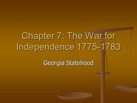 Chapter 7: The War for Independence 1775-1783 Georgia Statehood.