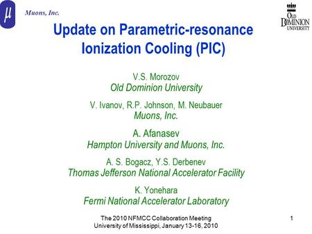 The 2010 NFMCC Collaboration Meeting University of Mississippi, January 13-16, 2010 1 Update on Parametric-resonance Ionization Cooling (PIC) V.S. Morozov.