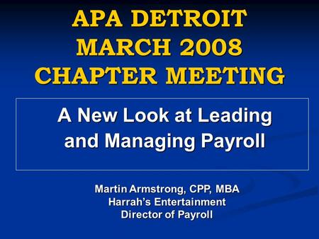 APA DETROIT MARCH 2008 CHAPTER MEETING A New Look at Leading and Managing Payroll Martin Armstrong, CPP, MBA Harrah's Entertainment Director of Payroll.