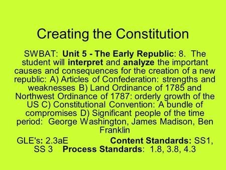 Creating the Constitution SWBAT: Unit 5 - The Early Republic: 8. The student will interpret and analyze the important causes and consequences for the creation.