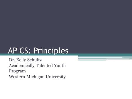 AP CS: Principles Dr. Kelly Schultz Academically Talented Youth Program Western Michigan University.