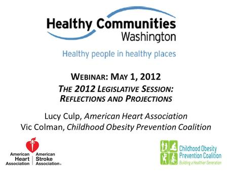 W EBINAR : M AY 1, 2012 T HE 2012 L EGISLATIVE S ESSION : R EFLECTIONS AND P ROJECTIONS Lucy Culp, American Heart Association Vic Colman, Childhood Obesity.