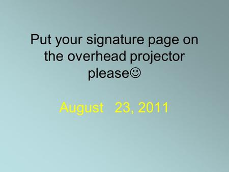 Put your signature page on the overhead projector please August 23, 2011.