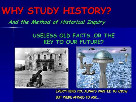 WHY STUDY HISTORY? EVERYTHING YOU ALWAYS WANTED TO KNOW BUT WERE AFRAID TO ASK…. EVERYTHING YOU ALWAYS WANTED TO KNOW BUT WERE AFRAID TO ASK…. USELESS.