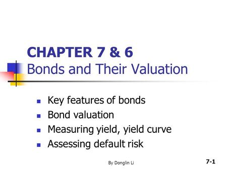 7-1 By Donglin Li CHAPTER 7 & 6 Bonds and Their Valuation Key features of bonds Bond valuation Measuring yield, yield curve Assessing default risk.