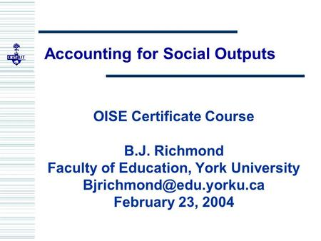 Accounting for Social Outputs OISE Certificate Course B.J. Richmond Faculty of Education, York University February 23, 2004.