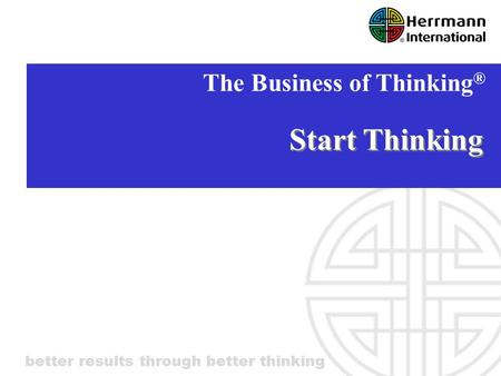 Better results through better thinking Start Thinking The Business of Thinking ®