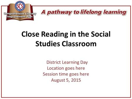Close Reading in the Social Studies Classroom District Learning Day Location goes here Session time goes here August 5, 2015.