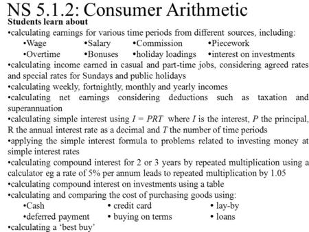 NS 5.1.2: Consumer Arithmetic Students learn about calculating earnings for various time periods from different sources, including: Wage  Salary  Commission.