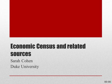 Economic Census and related sources Sarah Cohen Duke University 00:00.