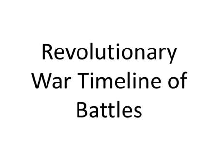 Revolutionary War Timeline of Battles. Lexington and Concord April 19, 1775-First battle of the war. Shot heard round the world. 8 minutemen killed at.