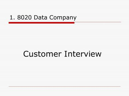 1. 8020 Data Company Customer Interview. 2. Purpose and Quick Check The purpose of this interview is to determine whether 8020 can provide a useful service.