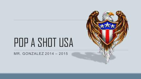 POP A SHOT USA MR. GONZALEZ 2014 – 2015. POP-A-SHOT USA o Name the last battle of the American Revolutionary War and describe what happened there. o Yorktown.