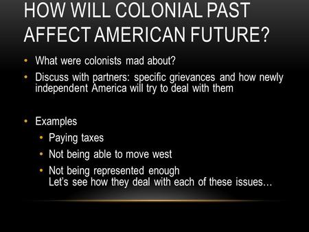 HOW WILL COLONIAL PAST AFFECT AMERICAN FUTURE? What were colonists mad about? Discuss with partners: specific grievances and how newly independent America.