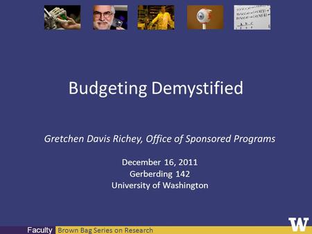 Brown Bag Series on Research Faculty Budgeting Demystified Gretchen Davis Richey, Office of Sponsored Programs December 16, 2011 Gerberding 142 University.