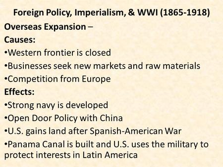 Foreign Policy, Imperialism, & WWI (1865-1918) Overseas Expansion – Causes: Western frontier is closed Businesses seek new markets and raw materials Competition.