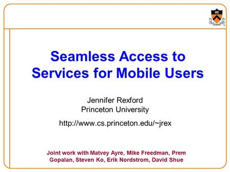 Seamless Access to Services for Mobile Users Jennifer Rexford Princeton University  Joint work with Matvey Ayre, Mike.