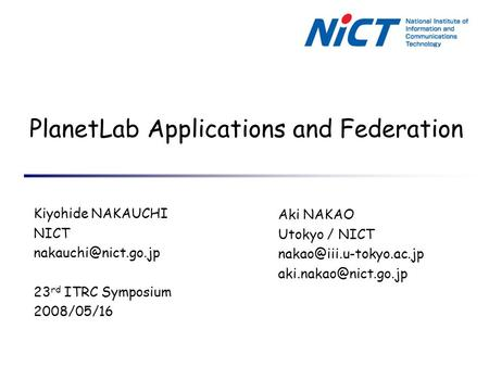 PlanetLab Applications and Federation Kiyohide NAKAUCHI NICT 23 rd ITRC Symposium 2008/05/16 Aki NAKAO Utokyo / NICT