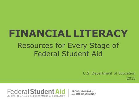FINANCIAL LITERACY Resources for Every Stage of Federal Student Aid U.S. Department of Education 2015.